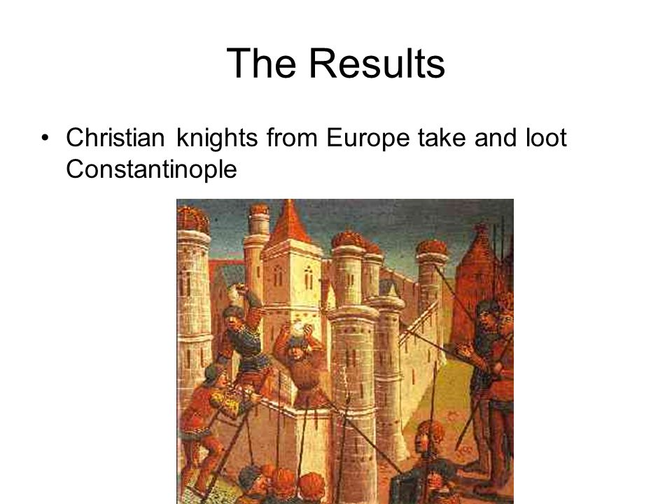 The Results Christian knights from Europe take and loot Constantinople