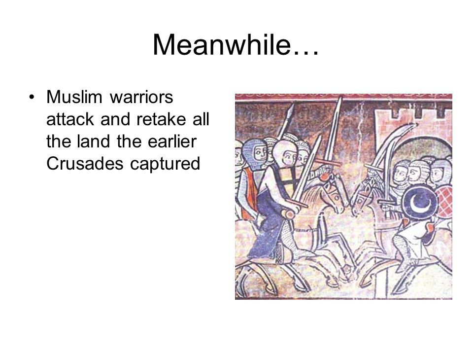 Meanwhile… Muslim warriors attack and retake all the land the earlier Crusades captured