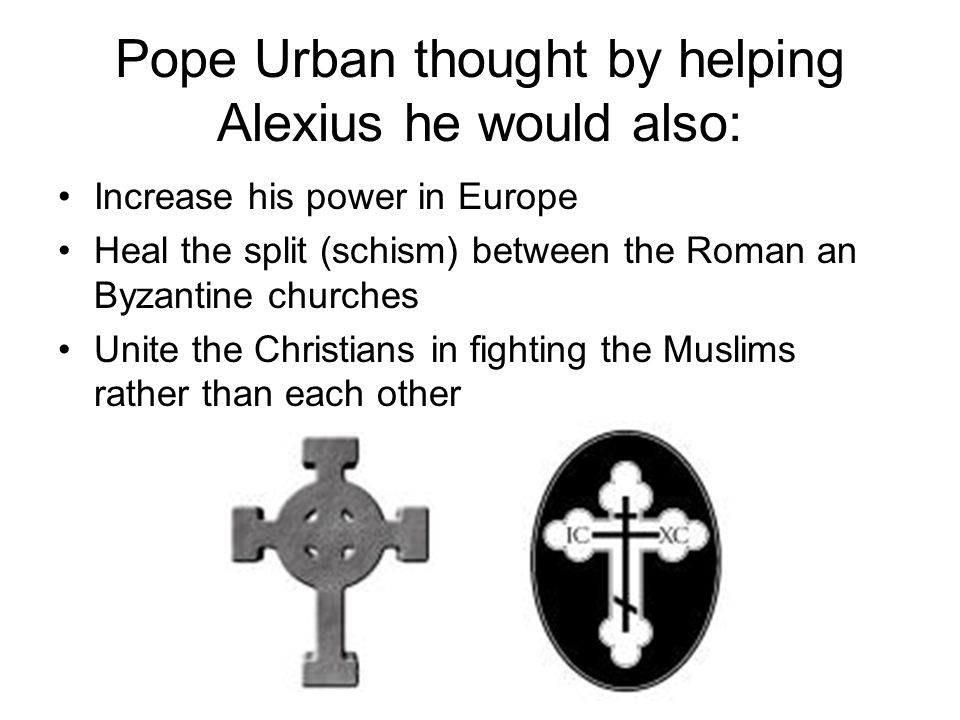 Pope Urban thought by helping Alexius he would also: Increase his power in Europe Heal the split (schism) between the Roman an Byzantine churches Unite the Christians in fighting the Muslims rather than each other