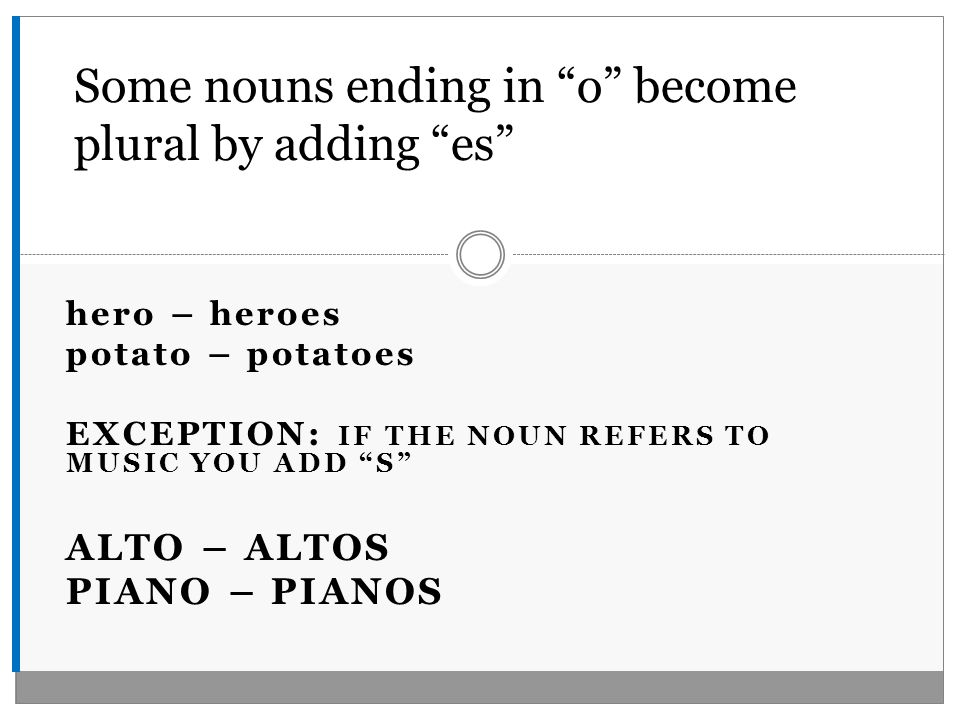 hero – heroes potato – potatoes EXCEPTION: IF THE NOUN REFERS TO MUSIC YOU ADD S ALTO – ALTOS PIANO – PIANOS Some nouns ending in o become plural by adding es