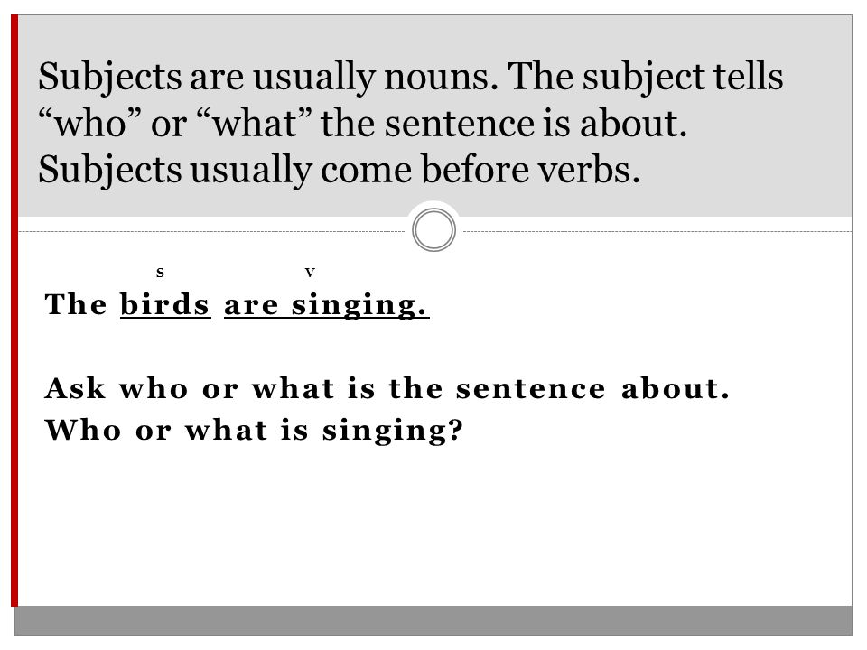 SV The birds are singing. Ask who or what is the sentence about.