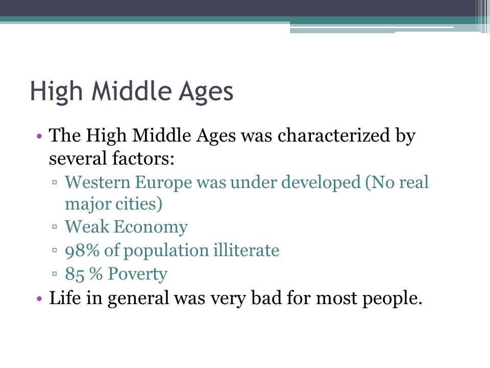 High Middle Ages The High Middle Ages was characterized by several factors: ▫Western Europe was under developed (No real major cities) ▫Weak Economy ▫98% of population illiterate ▫85 % Poverty Life in general was very bad for most people.