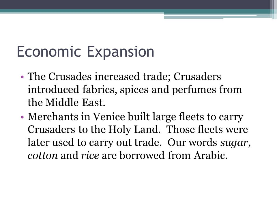 Economic Expansion The Crusades increased trade; Crusaders introduced fabrics, spices and perfumes from the Middle East.