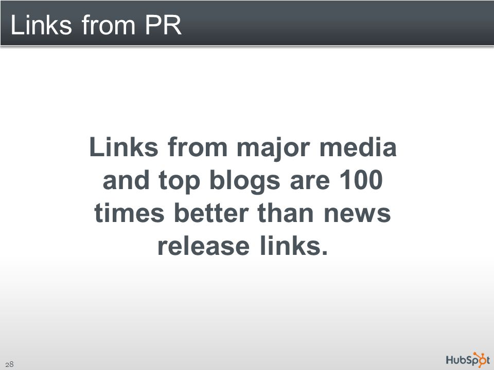 Links from PR 28 Links from major media and top blogs are 100 times better than news release links.