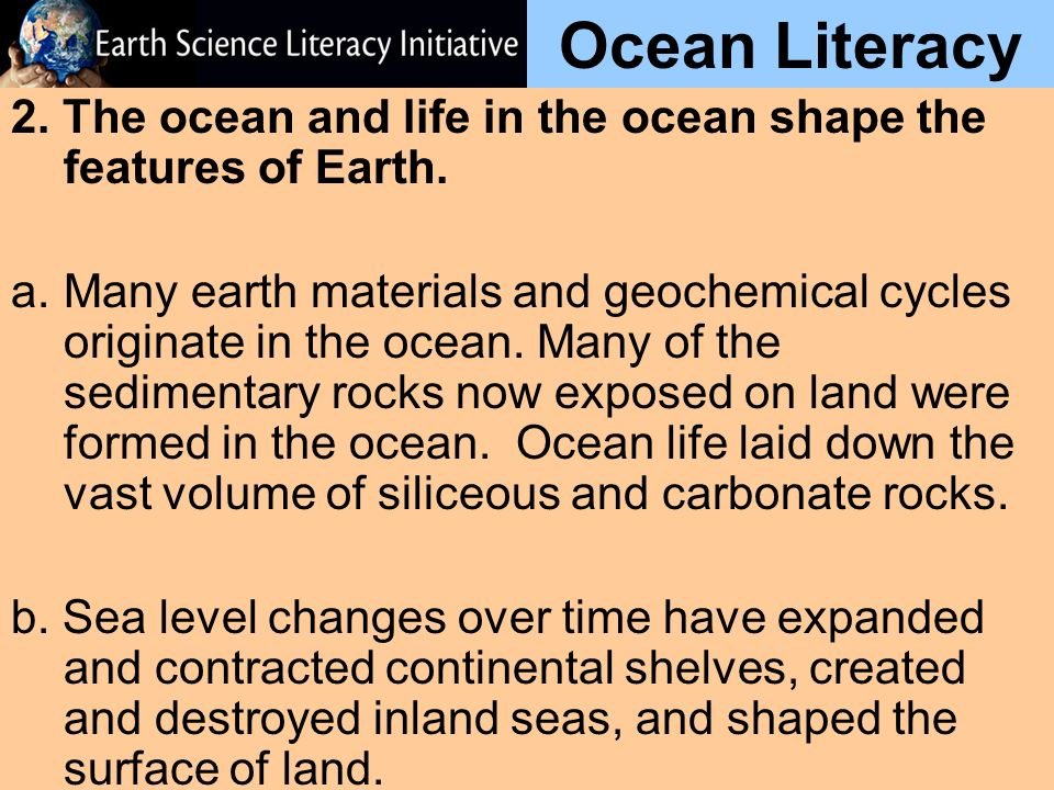 Ocean Literacy 2. The ocean and life in the ocean shape the features of Earth.