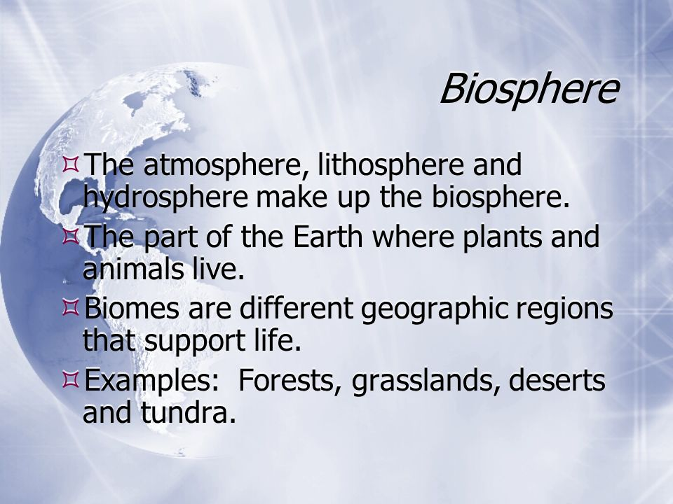 Biosphere  The atmosphere, lithosphere and hydrosphere make up the biosphere.