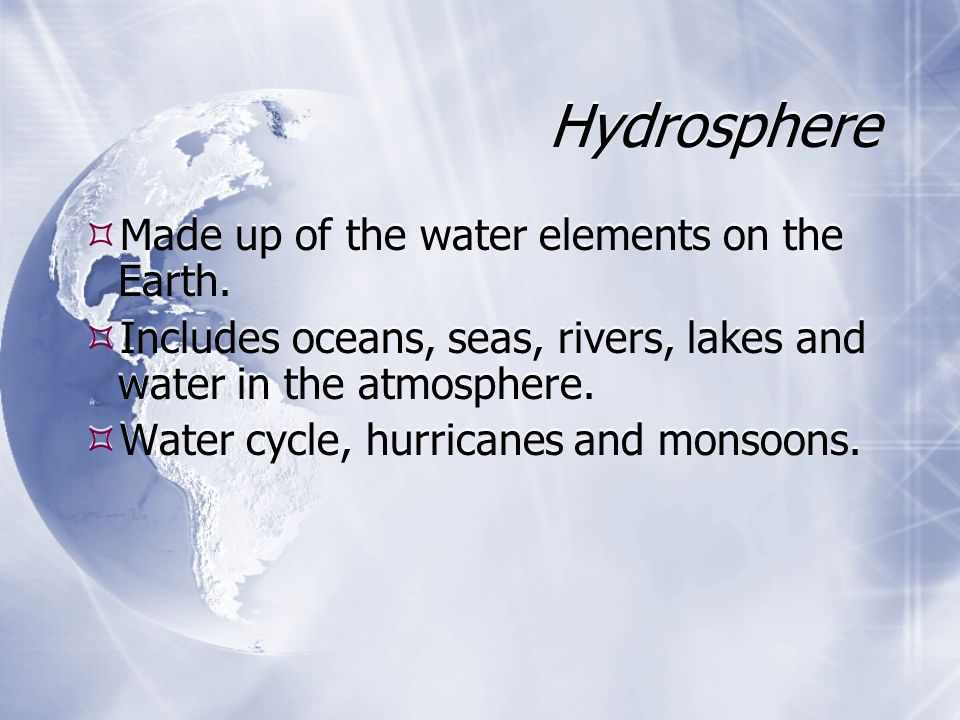 Hydrosphere  Made up of the water elements on the Earth.