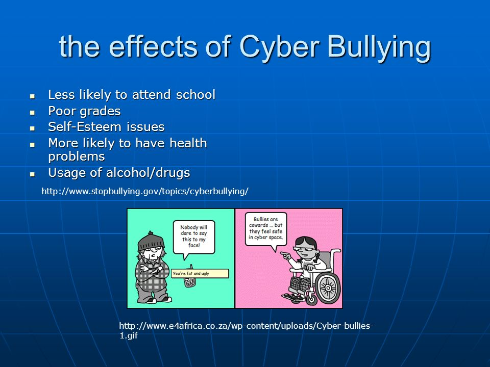 the effects of Cyber Bullying Less likely to attend school Less likely to attend school Poor grades Poor grades Self-Esteem issues Self-Esteem issues More likely to have health problems More likely to have health problems Usage of alcohol/drugs Usage of alcohol/drugs gif