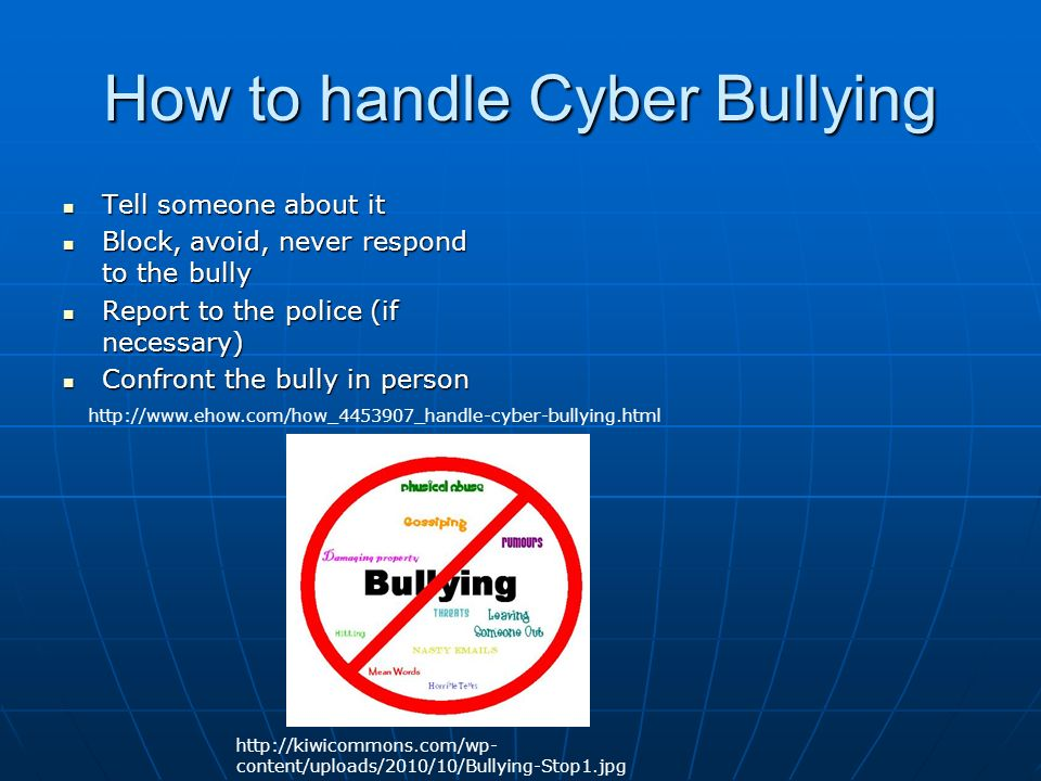 How to handle Cyber Bullying Tell someone about it Tell someone about it Block, avoid, never respond to the bully Block, avoid, never respond to the bully Report to the police (if necessary) Report to the police (if necessary) Confront the bully in person Confront the bully in person     content/uploads/2010/10/Bullying-Stop1.jpg