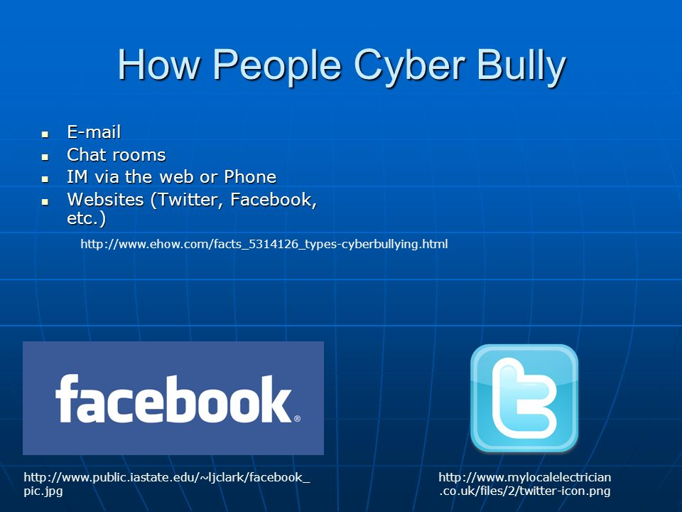 How People Cyber Bully   Chat rooms Chat rooms IM via the web or Phone IM via the web or Phone Websites (Twitter, Facebook, etc.) Websites (Twitter, Facebook, etc.)     pic.jpg
