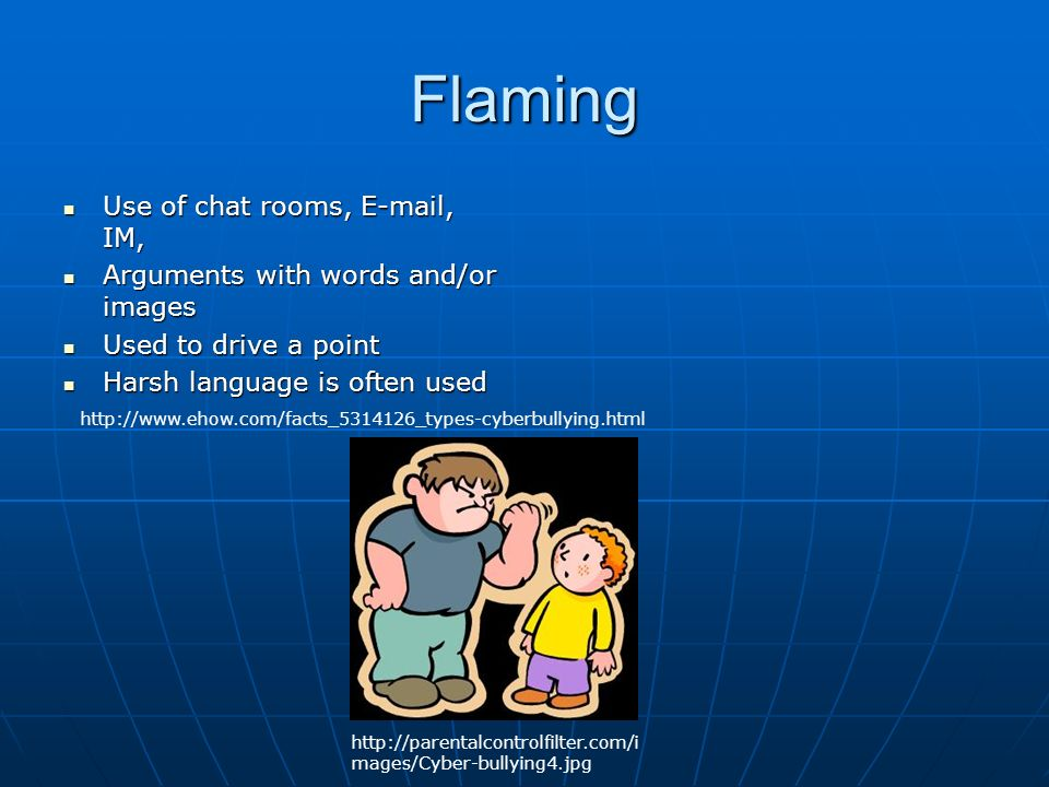 Flaming Use of chat rooms,  , IM, Use of chat rooms,  , IM, Arguments with words and/or images Arguments with words and/or images Used to drive a point Used to drive a point Harsh language is often used Harsh language is often used     mages/Cyber-bullying4.jpg