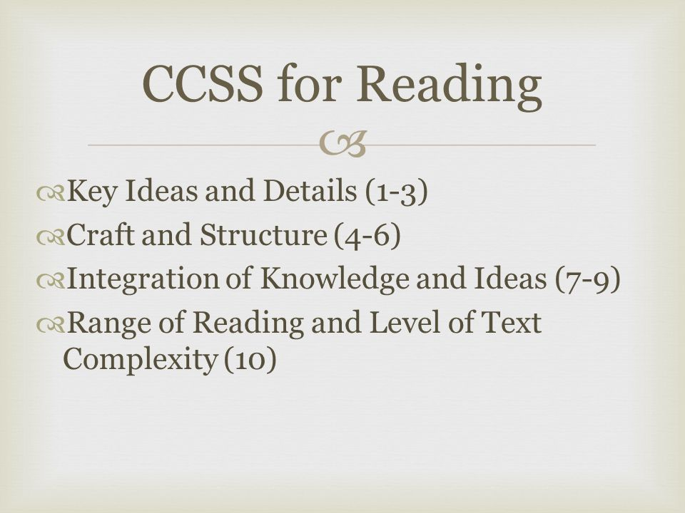   Key Ideas and Details (1-3)  Craft and Structure (4-6)  Integration of Knowledge and Ideas (7-9)  Range of Reading and Level of Text Complexity (10) CCSS for Reading