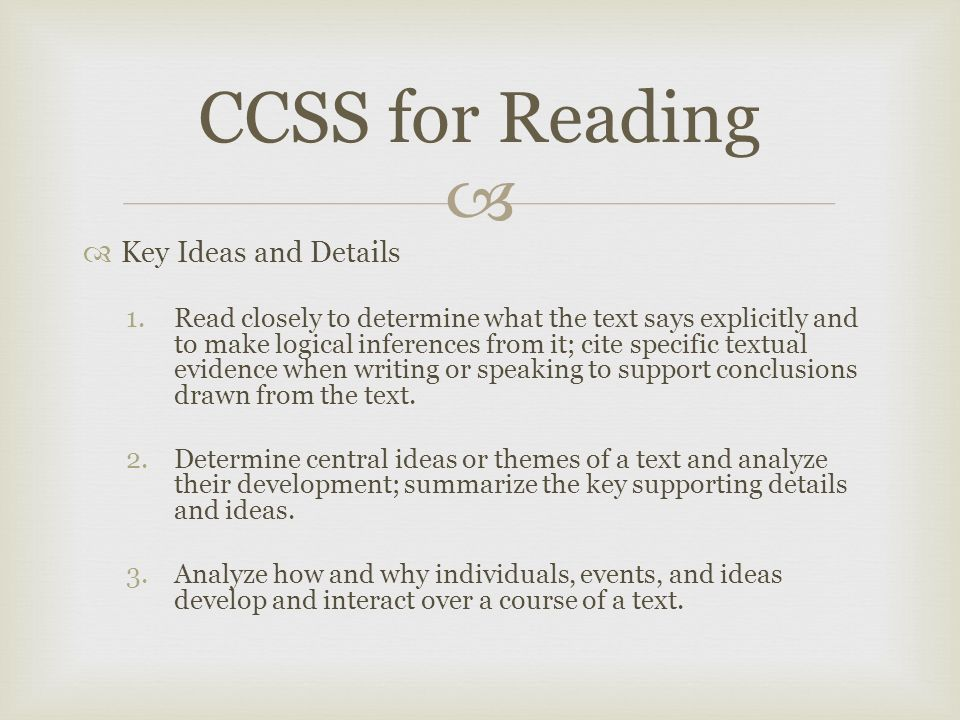   Key Ideas and Details 1.Read closely to determine what the text says explicitly and to make logical inferences from it; cite specific textual evidence when writing or speaking to support conclusions drawn from the text.