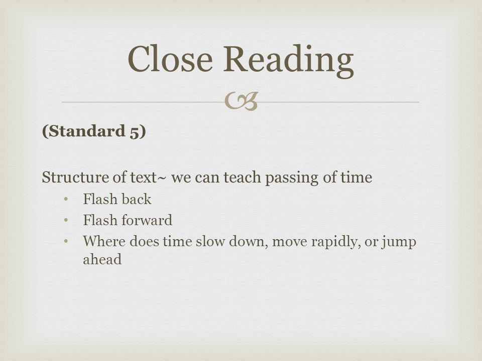  (Standard 5) Structure of text~ we can teach passing of time Flash back Flash forward Where does time slow down, move rapidly, or jump ahead Close Reading