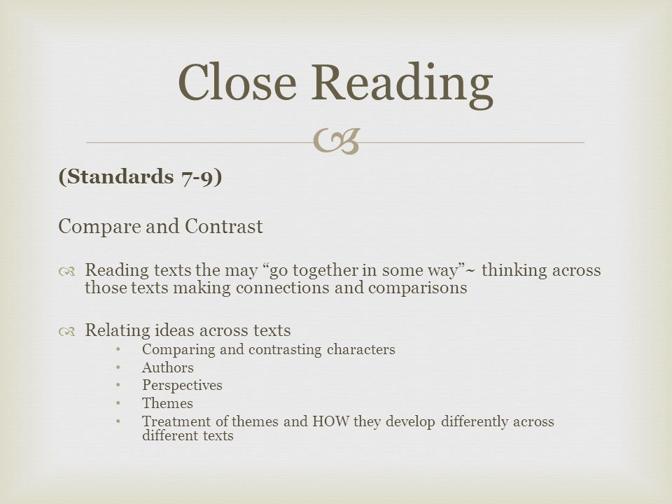  (Standards 7-9) Compare and Contrast  Reading texts the may go together in some way ~ thinking across those texts making connections and comparisons  Relating ideas across texts Comparing and contrasting characters Authors Perspectives Themes Treatment of themes and HOW they develop differently across different texts Close Reading