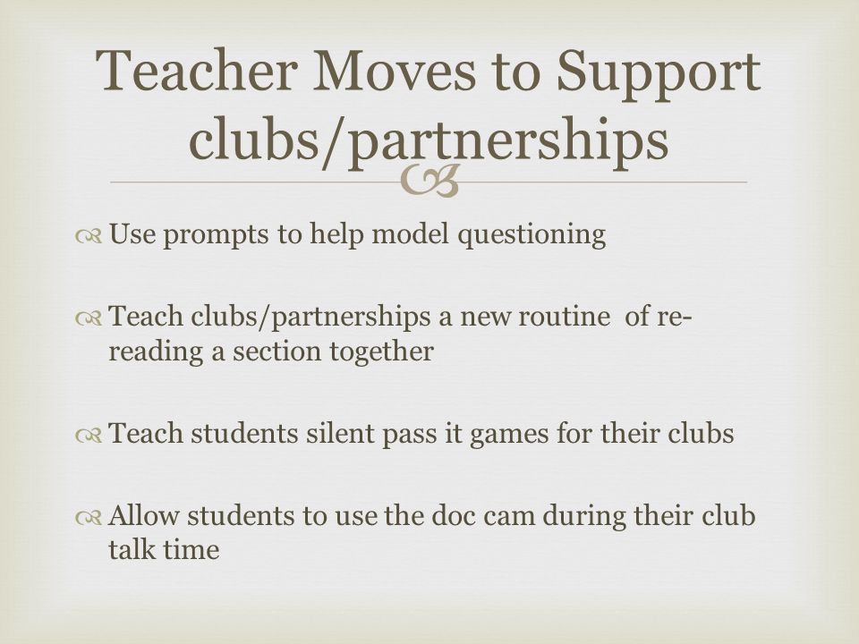   Use prompts to help model questioning  Teach clubs/partnerships a new routine of re- reading a section together  Teach students silent pass it games for their clubs  Allow students to use the doc cam during their club talk time Teacher Moves to Support clubs/partnerships