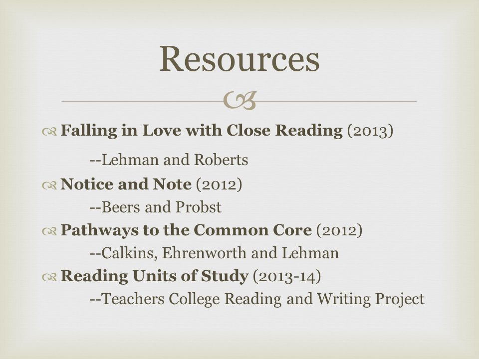   Falling in Love with Close Reading (2013) --Lehman and Roberts  Notice and Note (2012) --Beers and Probst  Pathways to the Common Core (2012) --Calkins, Ehrenworth and Lehman  Reading Units of Study ( ) --Teachers College Reading and Writing Project Resources