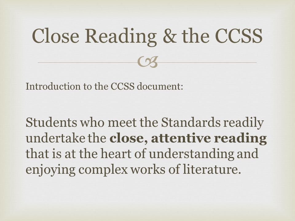  Introduction to the CCSS document: Students who meet the Standards readily undertake the close, attentive reading that is at the heart of understanding and enjoying complex works of literature.