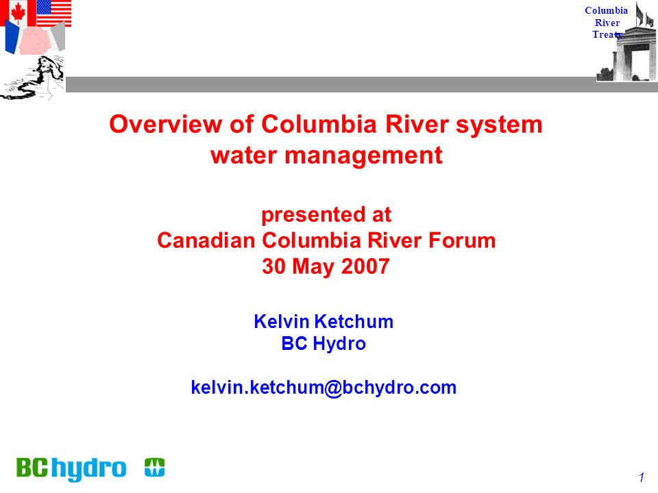 1 Columbia River Treaty Overview of Columbia River system water management presented at Canadian Columbia River Forum 30 May 2007 Kelvin Ketchum BC Hydro kelvin.ketchum@bchydro.com