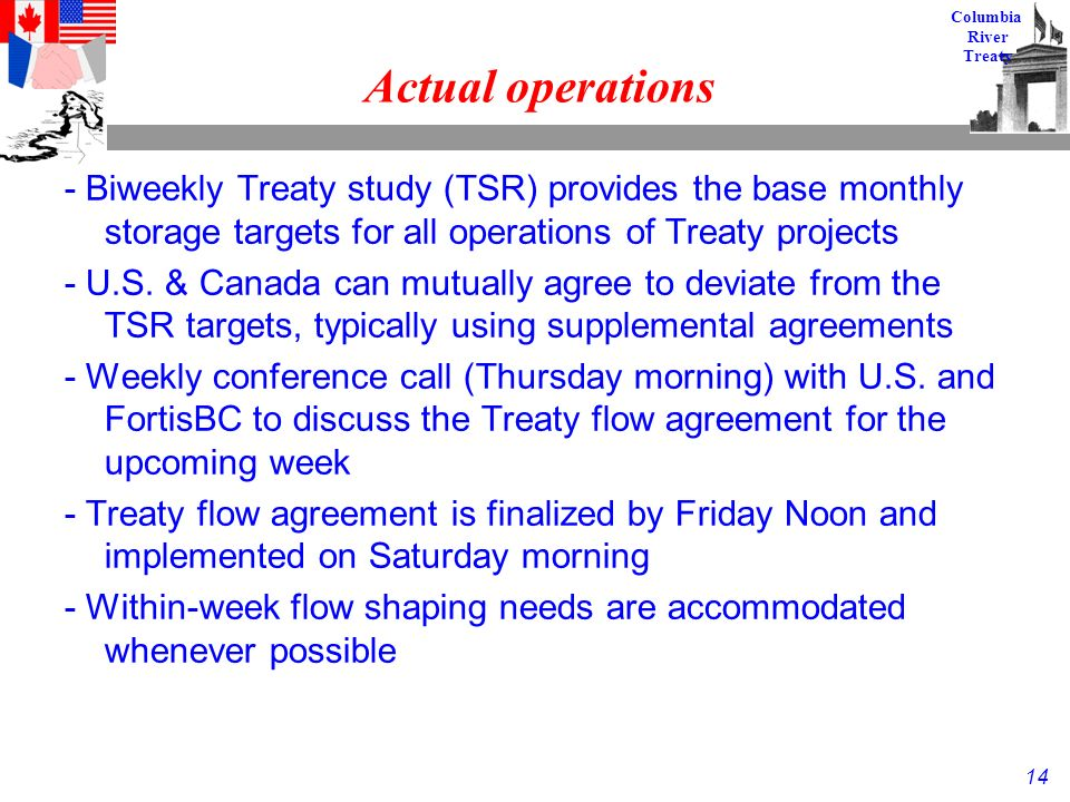 14 Columbia River Treaty Actual operations - Biweekly Treaty study (TSR) provides the base monthly storage targets for all operations of Treaty projects - U.S.