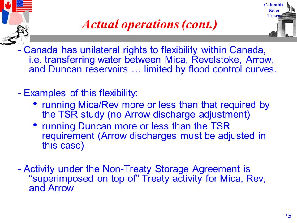 15 Columbia River Treaty Actual operations (cont.) - Canada has unilateral rights to flexibility within Canada, i.e.