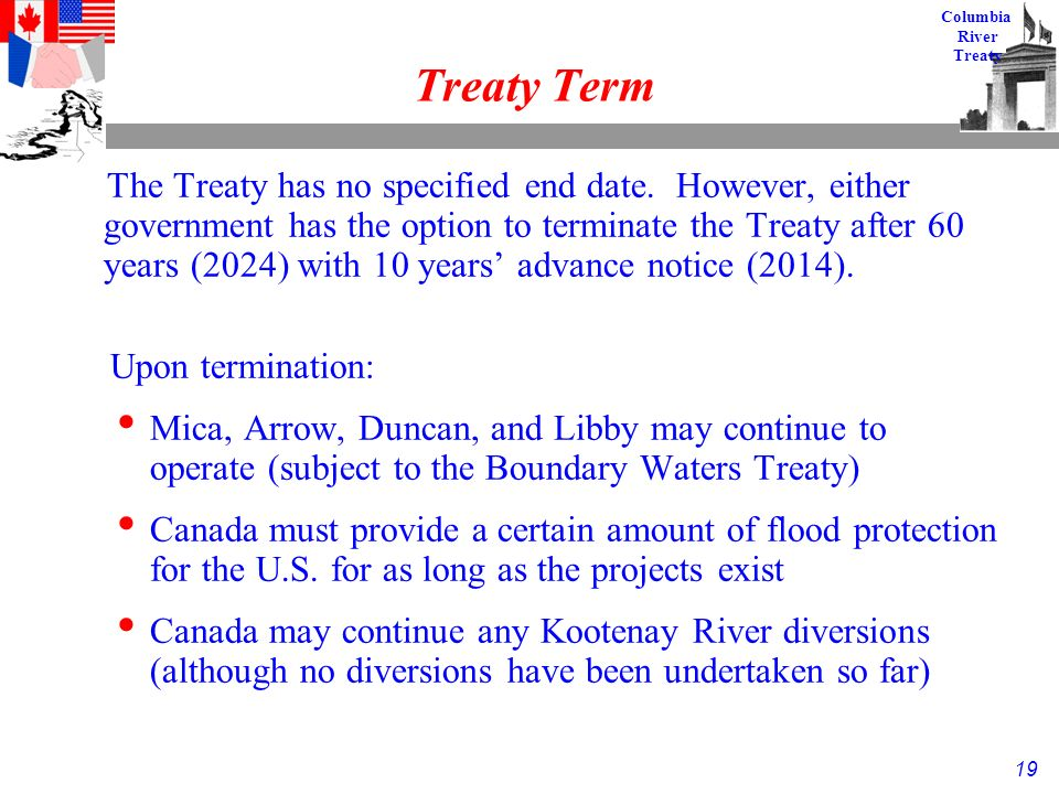 19 Columbia River Treaty Treaty Term The Treaty has no specified end date.
