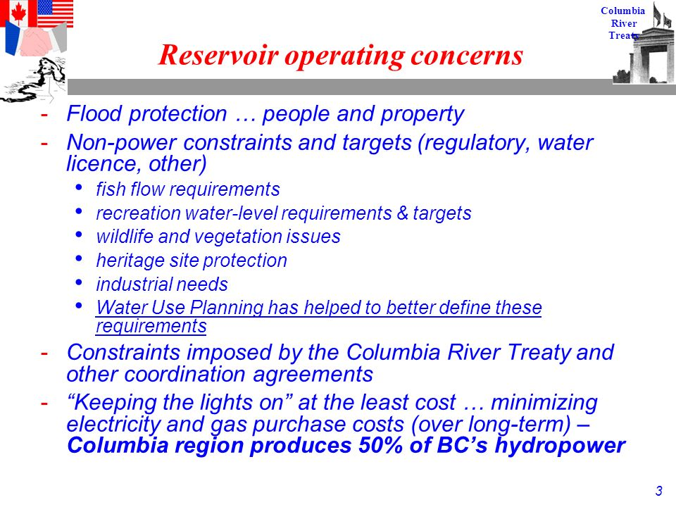 3 Columbia River Treaty Reservoir operating concerns -Flood protection … people and property -Non-power constraints and targets (regulatory, water licence, other) fish flow requirements recreation water-level requirements & targets wildlife and vegetation issues heritage site protection industrial needs Water Use Planning has helped to better define these requirements -Constraints imposed by the Columbia River Treaty and other coordination agreements - Keeping the lights on at the least cost … minimizing electricity and gas purchase costs (over long-term) – Columbia region produces 50% of BC's hydropower