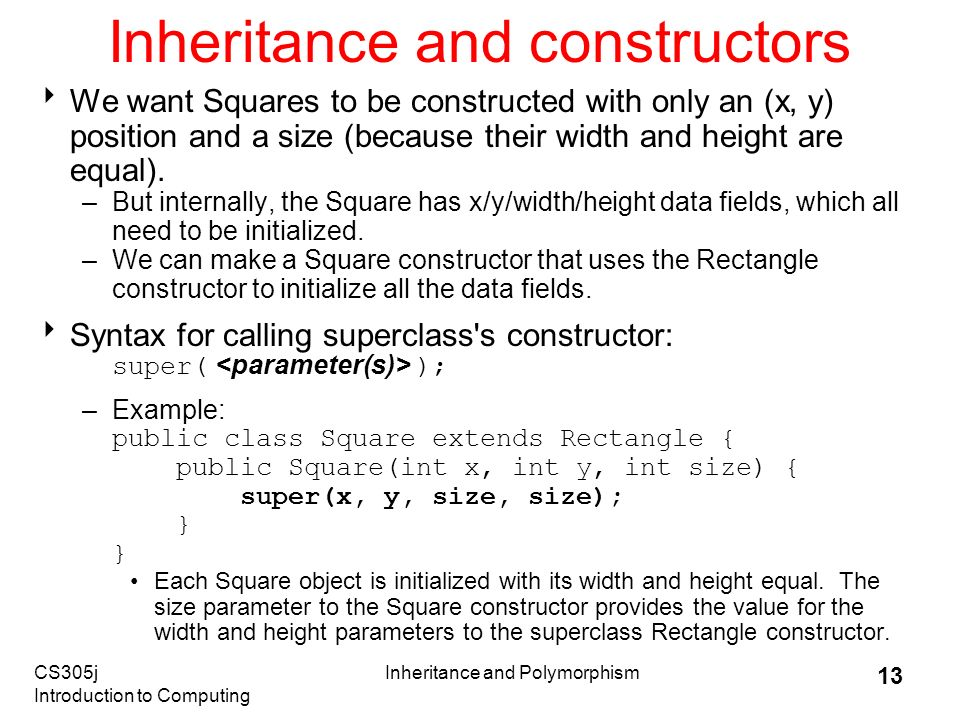 CS305j Introduction to Computing Inheritance and Polymorphism 13 Inheritance and constructors  We want Squares to be constructed with only an (x, y) position and a size (because their width and height are equal).