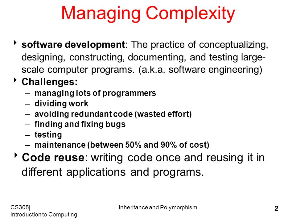 CS305j Introduction to Computing Inheritance and Polymorphism 2 Managing Complexity  software development: The practice of conceptualizing, designing, constructing, documenting, and testing large- scale computer programs.