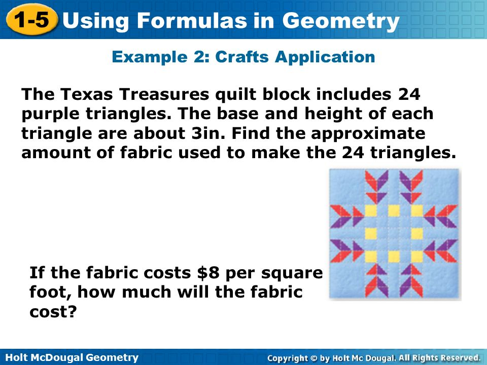 Holt McDougal Geometry 1-5 Using Formulas in Geometry The Texas Treasures quilt block includes 24 purple triangles.