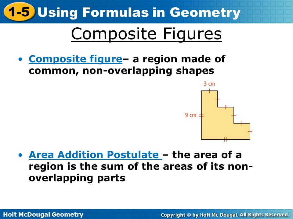Holt McDougal Geometry 1-5 Using Formulas in Geometry Composite Figures Composite figure– a region made of common, non-overlapping shapes Area Addition Postulate – the area of a region is the sum of the areas of its non- overlapping parts