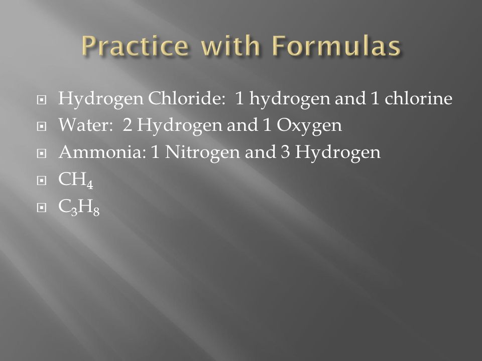  Hydrogen Chloride: 1 hydrogen and 1 chlorine  Water: 2 Hydrogen and 1 Oxygen  Ammonia: 1 Nitrogen and 3 Hydrogen  CH 4 C3H8C3H8
