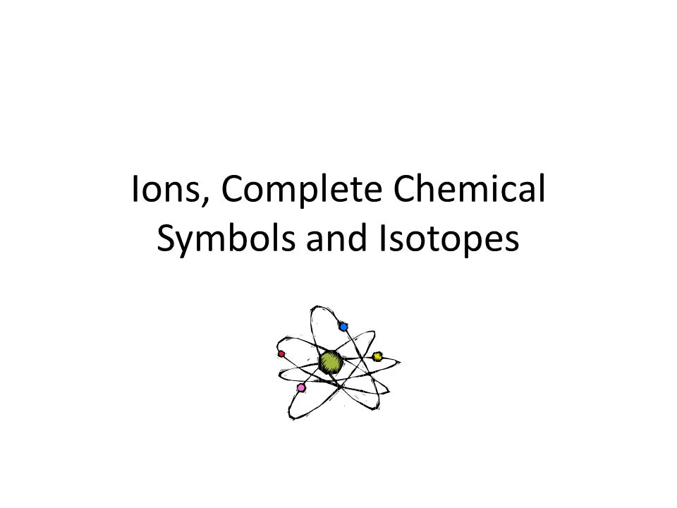 Ions, Complete Chemical Symbols and Isotopes
