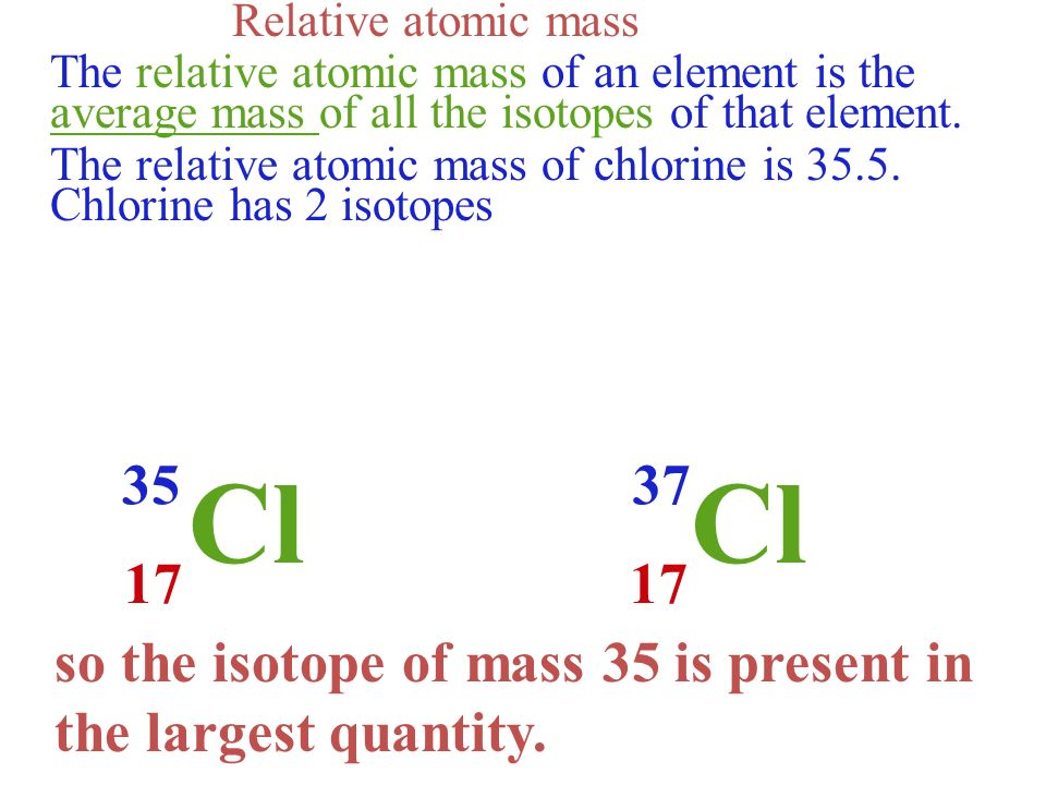 Relative atomic mass The relative atomic mass of an element is the average mass of all the isotopes of that element.
