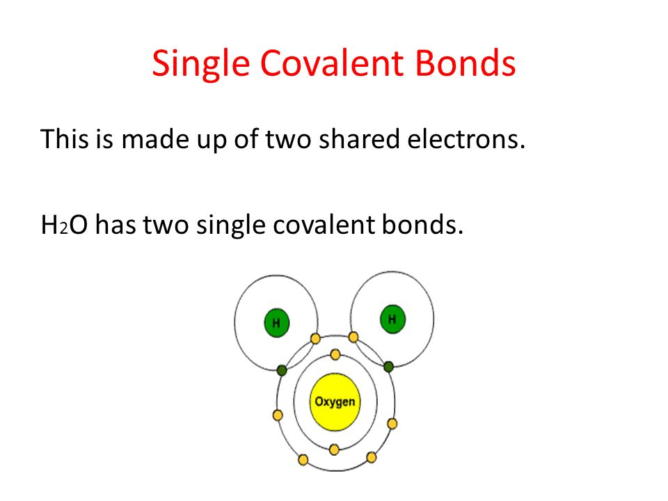 Single Covalent Bonds This is made up of two shared electrons. H 2 O has two single covalent bonds.