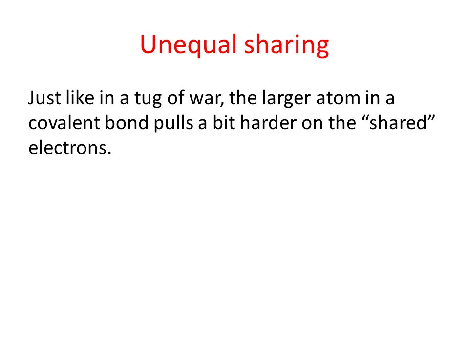 Unequal sharing Just like in a tug of war, the larger atom in a covalent bond pulls a bit harder on the shared electrons.