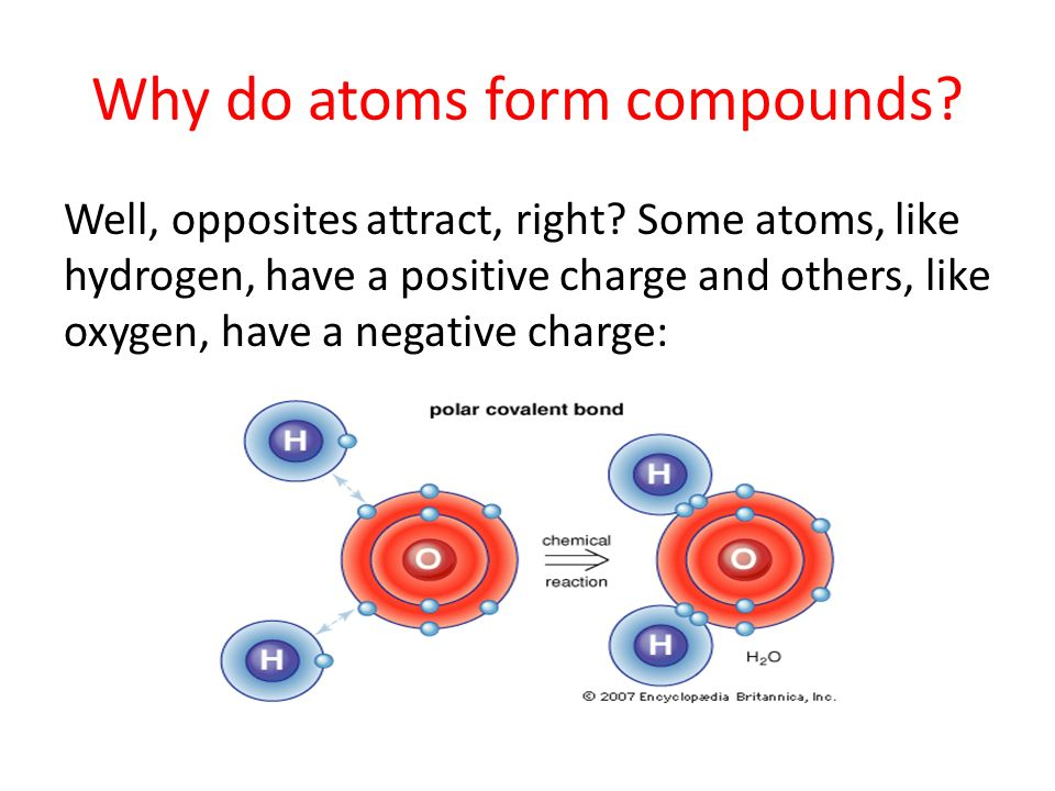 Why do atoms form compounds. Well, opposites attract, right.
