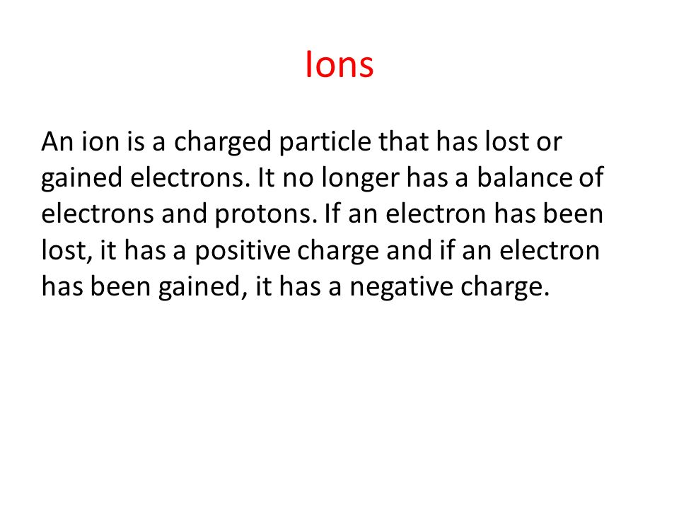 Ions An ion is a charged particle that has lost or gained electrons.