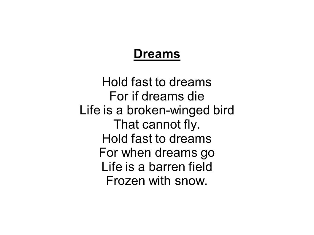 Dreams Hold fast to dreams For if dreams die Life is a broken-winged bird That cannot fly.