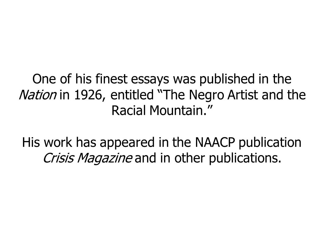 One of his finest essays was published in the Nation in 1926, entitled The Negro Artist and the Racial Mountain. His work has appeared in the NAACP publication Crisis Magazine and in other publications.