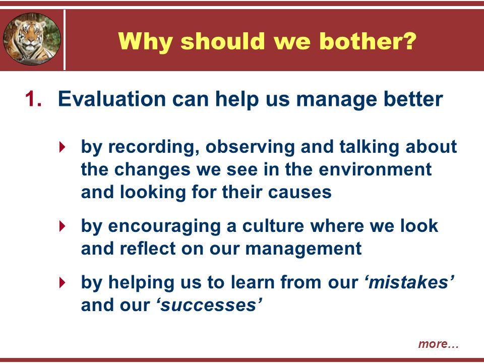  by recording, observing and talking about the changes we see in the environment and looking for their causes  by encouraging a culture where we look and reflect on our management  by helping us to learn from our 'mistakes' and our 'successes' 1.Evaluation can help us manage better Why should we bother.