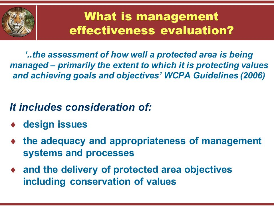 '..the assessment of how well a protected area is being managed – primarily the extent to which it is protecting values and achieving goals and objectives' WCPA Guidelines (2006) It includes consideration of:  design issues  the adequacy and appropriateness of management systems and processes  and the delivery of protected area objectives including conservation of values What is management effectiveness evaluation