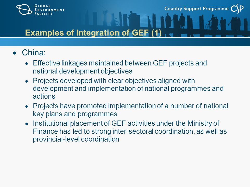 Examples of Integration of GEF (1)  China:  Effective linkages maintained between GEF projects and national development objectives  Projects developed with clear objectives aligned with development and implementation of national programmes and actions  Projects have promoted implementation of a number of national key plans and programmes  Institutional placement of GEF activities under the Ministry of Finance has led to strong inter-sectoral coordination, as well as provincial-level coordination