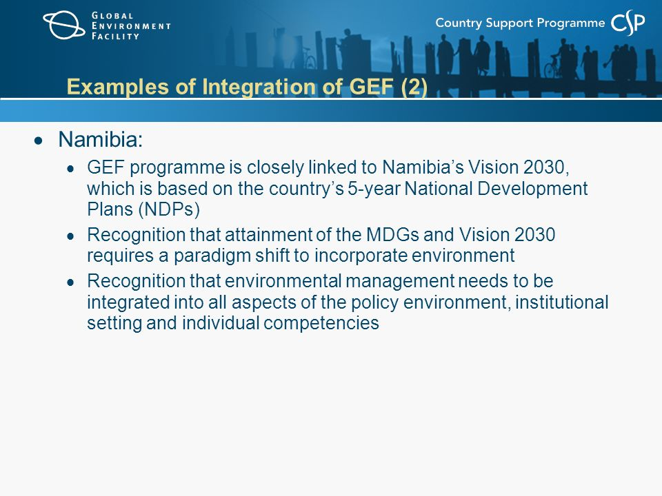 Examples of Integration of GEF (2)  Namibia:  GEF programme is closely linked to Namibia's Vision 2030, which is based on the country's 5-year National Development Plans (NDPs)  Recognition that attainment of the MDGs and Vision 2030 requires a paradigm shift to incorporate environment  Recognition that environmental management needs to be integrated into all aspects of the policy environment, institutional setting and individual competencies