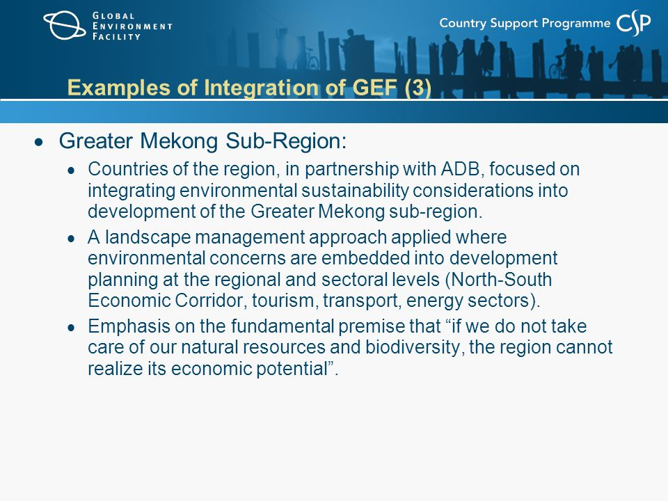Examples of Integration of GEF (3)  Greater Mekong Sub-Region:  Countries of the region, in partnership with ADB, focused on integrating environmental sustainability considerations into development of the Greater Mekong sub-region.