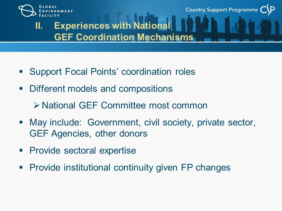 II.Experiences with National GEF Coordination Mechanisms  Support Focal Points' coordination roles  Different models and compositions  National GEF Committee most common  May include: Government, civil society, private sector, GEF Agencies, other donors  Provide sectoral expertise  Provide institutional continuity given FP changes