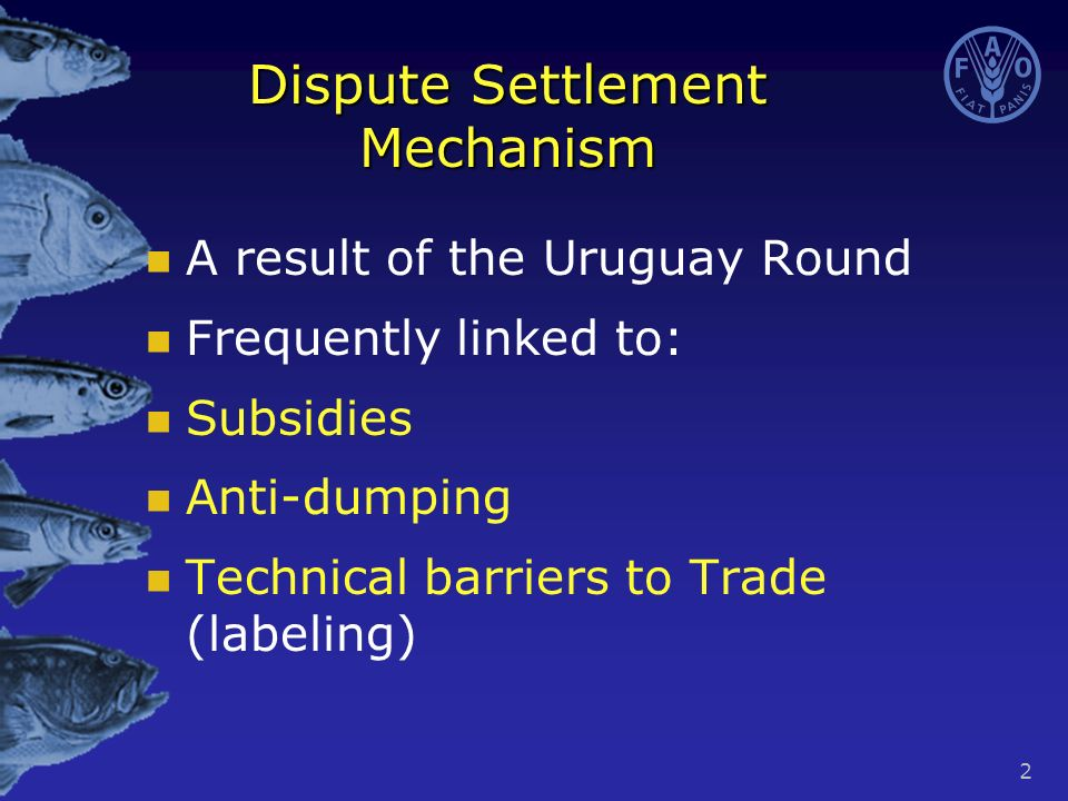 2 Dispute Settlement Mechanism A result of the Uruguay Round Frequently linked to: Subsidies Anti-dumping Technical barriers to Trade (labeling)