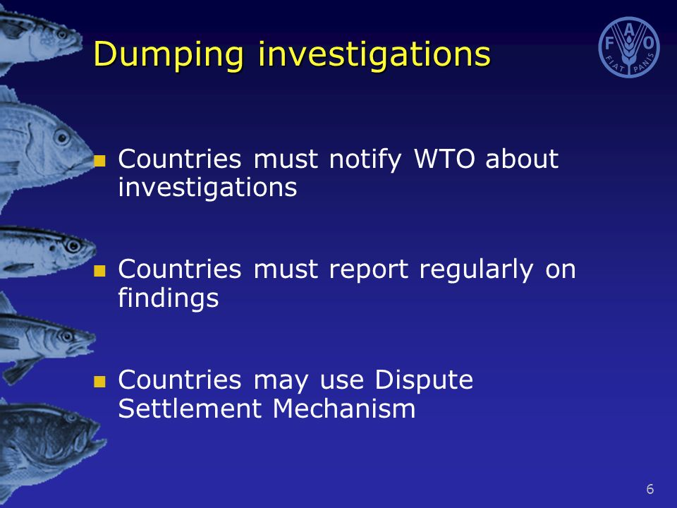 6 Dumping investigations Countries must notify WTO about investigations Countries must report regularly on findings Countries may use Dispute Settlement Mechanism
