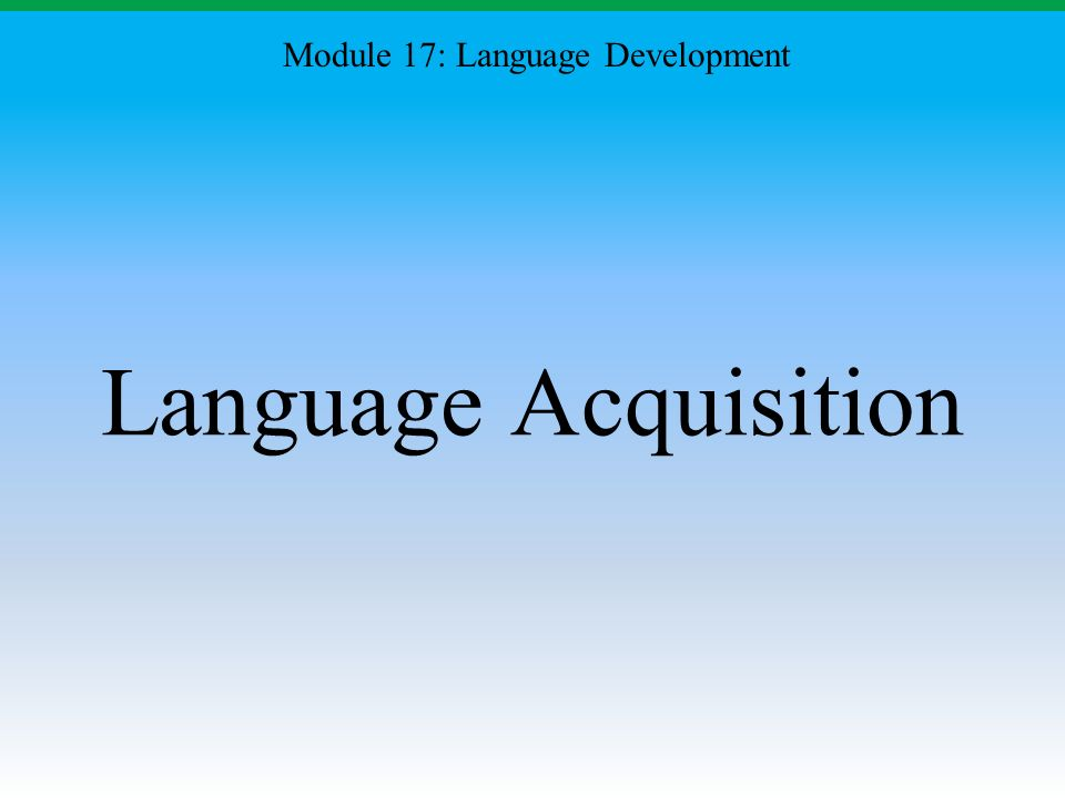 Language Acquisition Module 17: Language Development