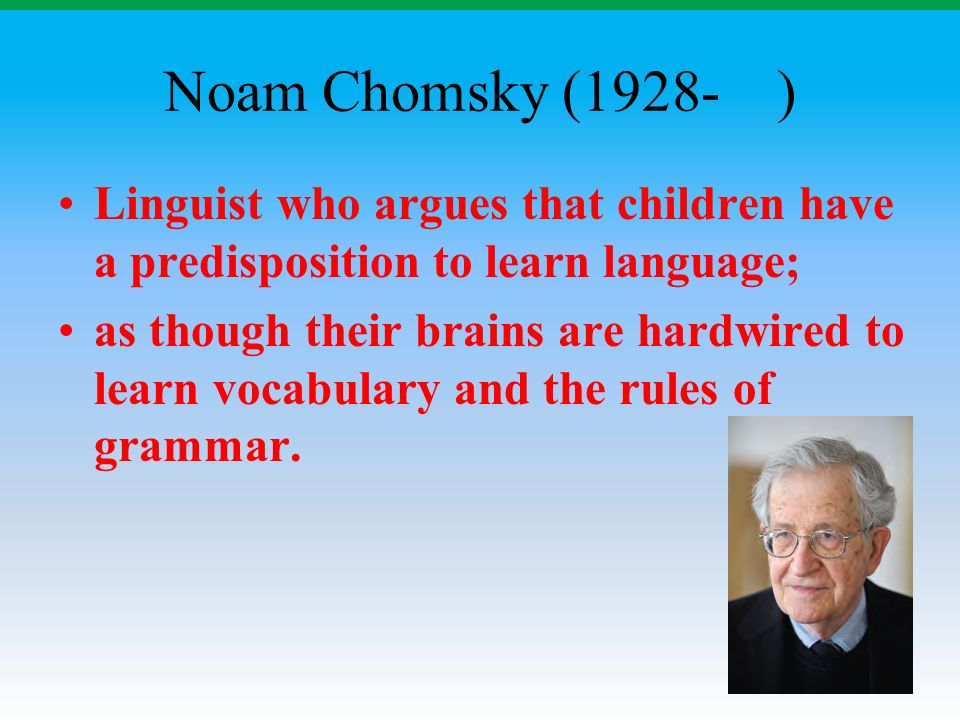 Noam Chomsky (1928- ) Linguist who argues that children have a predisposition to learn language; as though their brains are hardwired to learn vocabulary and the rules of grammar.